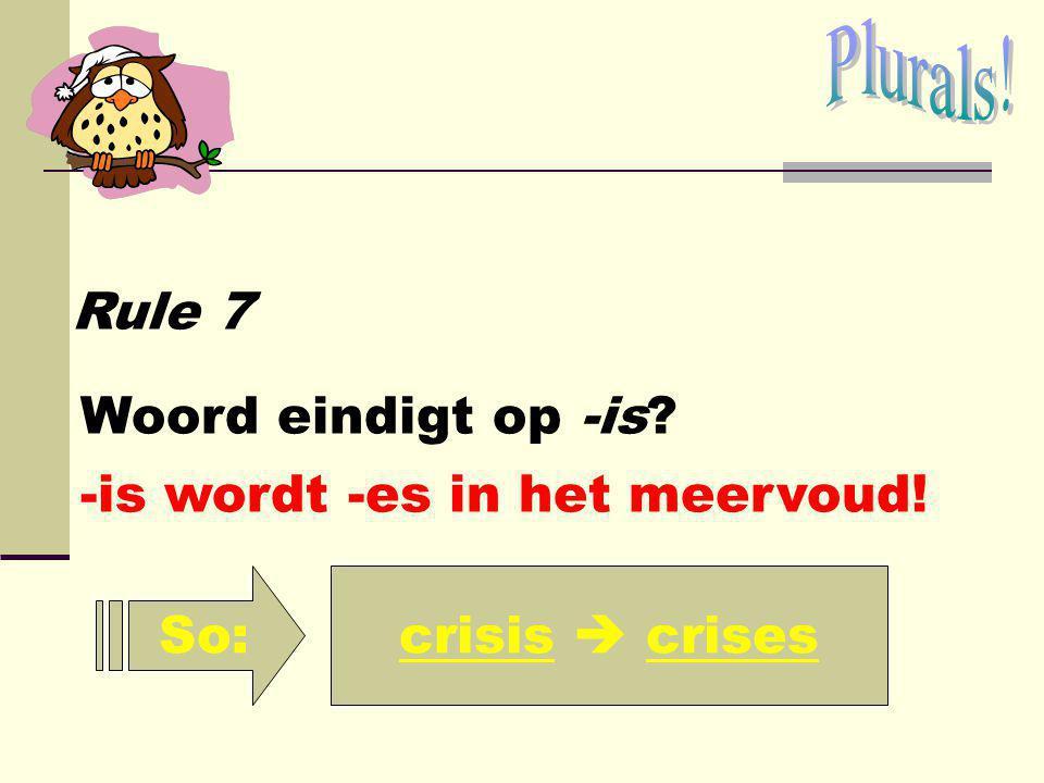 Plurals! Rule 7 Woord eindigt op -is -is wordt -es in het meervoud! So: crisis  crises
