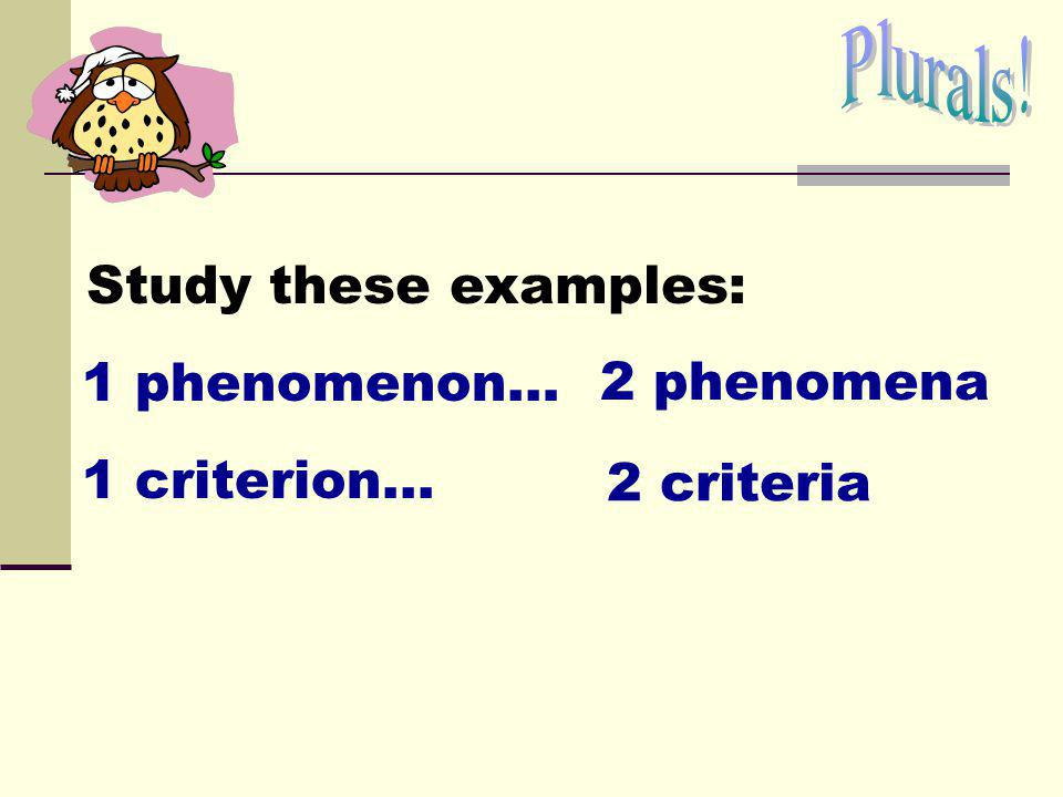 Plurals! Study these examples: 1 phenomenon… 2 phenomena 1 criterion... 2 criteria