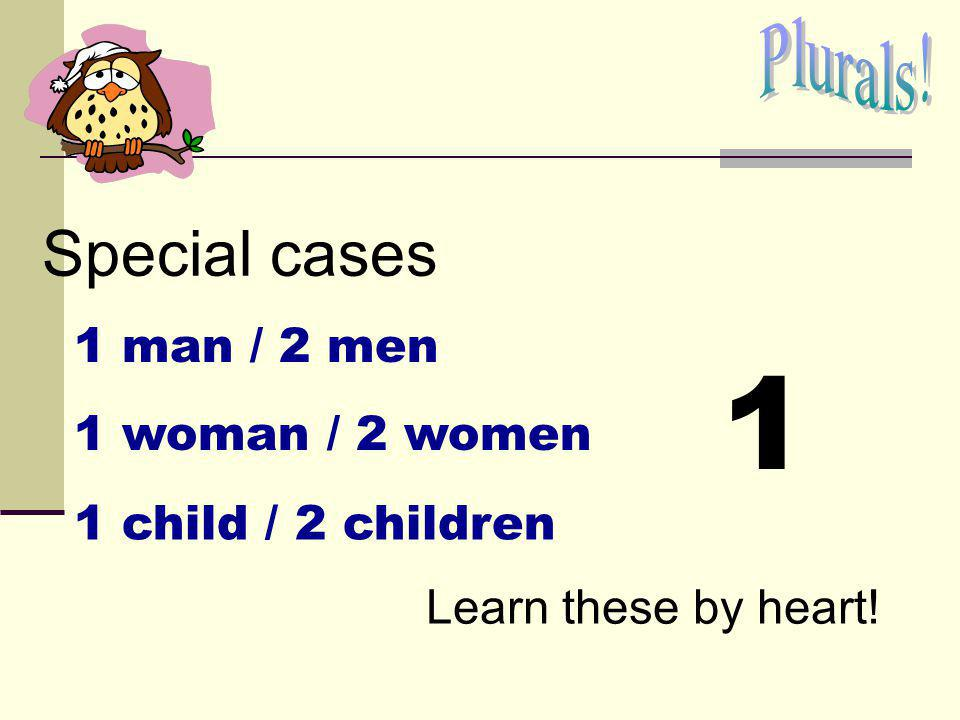 1 Special cases Plurals! 1 man / 2 men 1 woman / 2 women