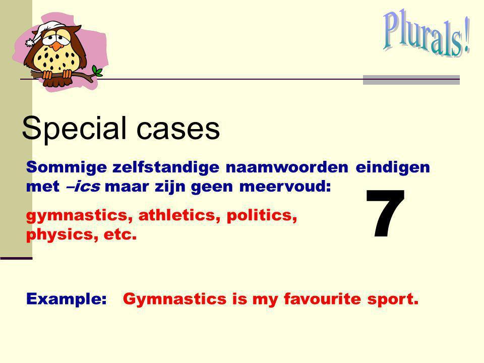Plurals! Special cases. Sommige zelfstandige naamwoorden eindigen met –ics maar zijn geen meervoud: