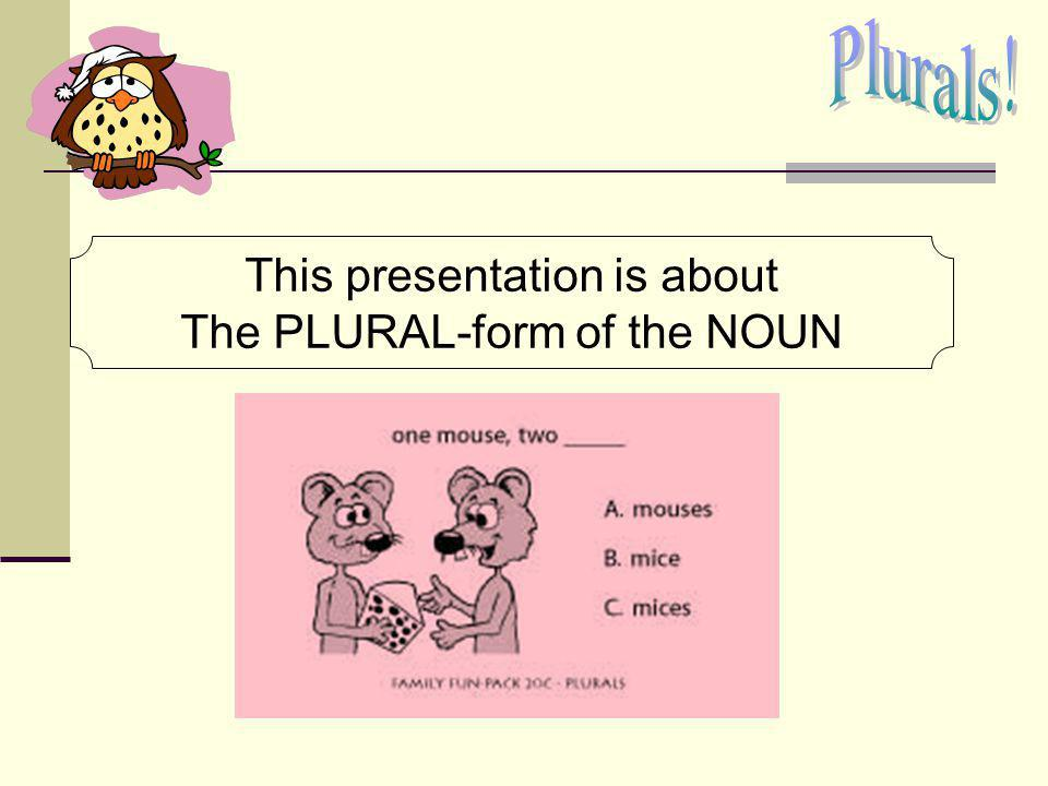 Plurals! This presentation is about The PLURAL-form of the NOUN
