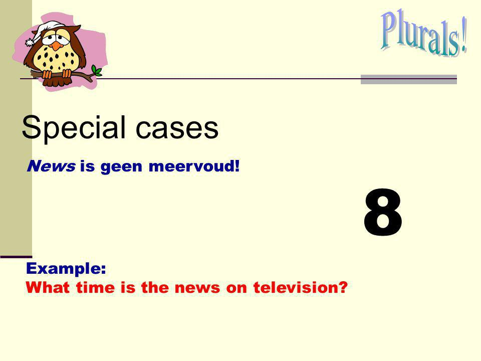 8 Special cases Plurals! News is geen meervoud! Example: