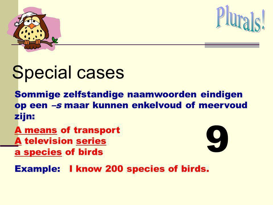 Plurals! Special cases. Sommige zelfstandige naamwoorden eindigen op een –s maar kunnen enkelvoud of meervoud zijn: