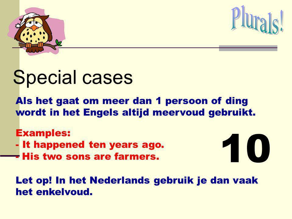 Plurals! Special cases. Als het gaat om meer dan 1 persoon of ding wordt in het Engels altijd meervoud gebruikt.