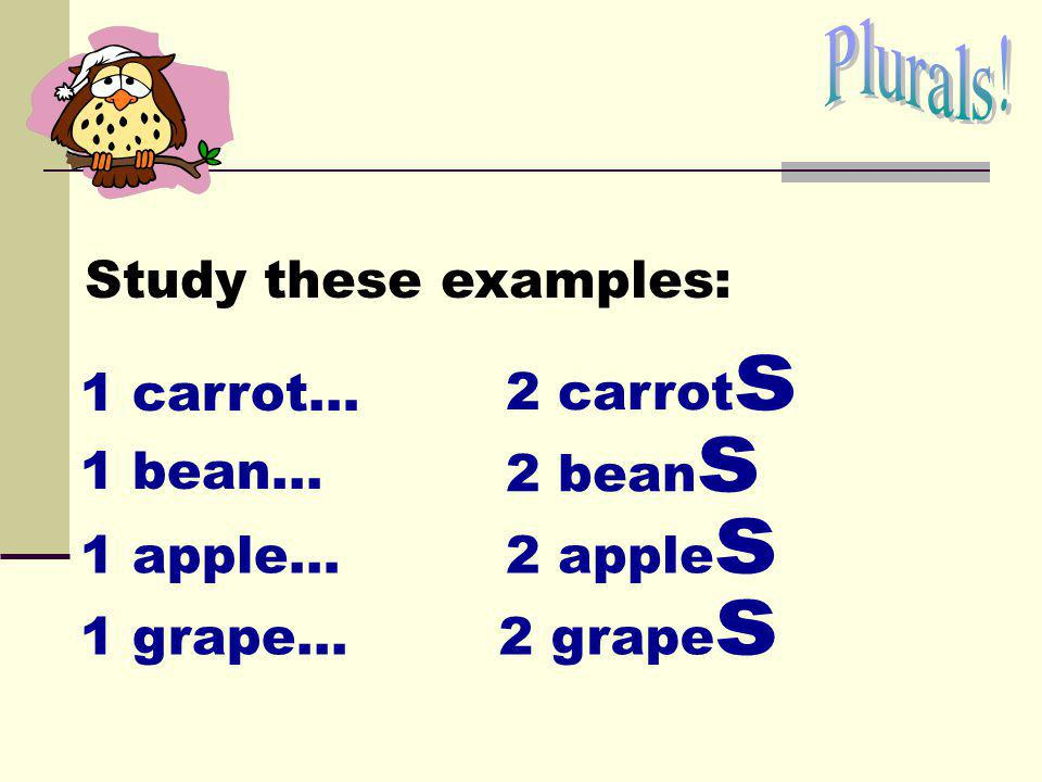 Plurals! Study these examples: 2 carrots. 1 carrot… 2 beans. 1 bean... 2 apples. 1 apple… 2 grapes.