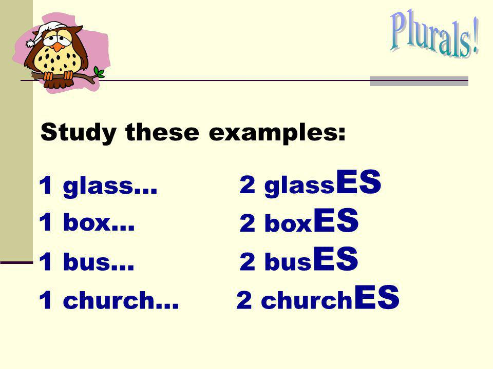 Plurals! Study these examples: 2 glassES. 1 glass… 2 boxES. 1 box... 2 busES. 1 bus… 2 churchES.