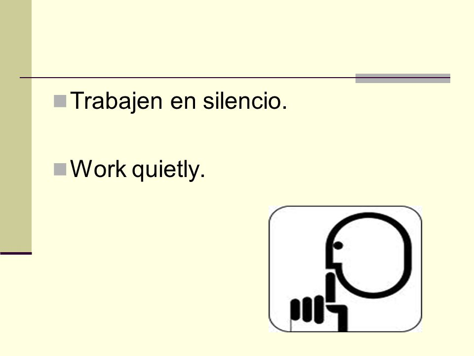 Trabajen en silencio. Work quietly.