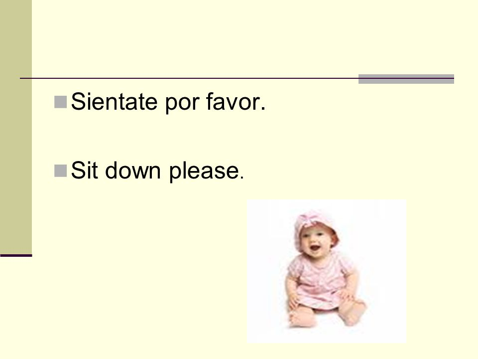 Sientate por favor. Sit down please.