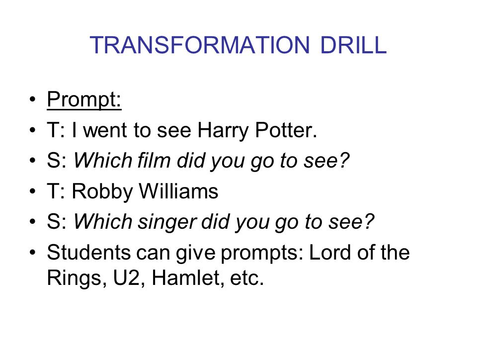 TRANSFORMATION DRILL Prompt: T: I went to see Harry Potter.