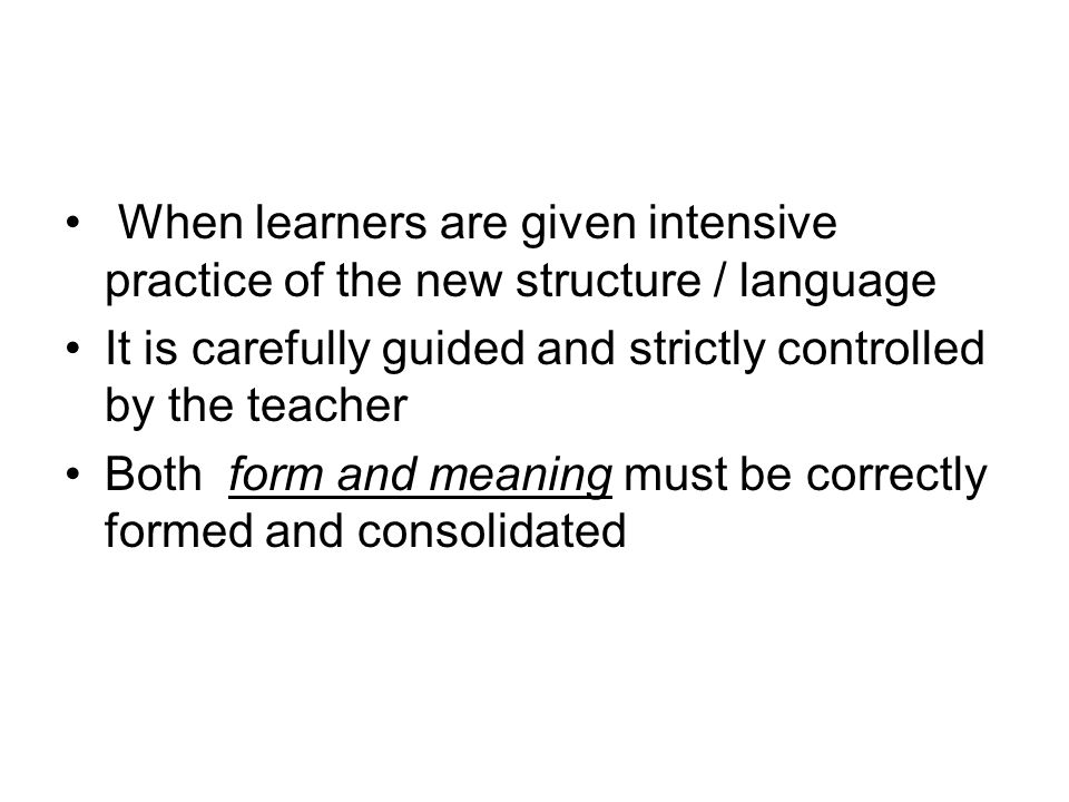 When learners are given intensive practice of the new structure / language