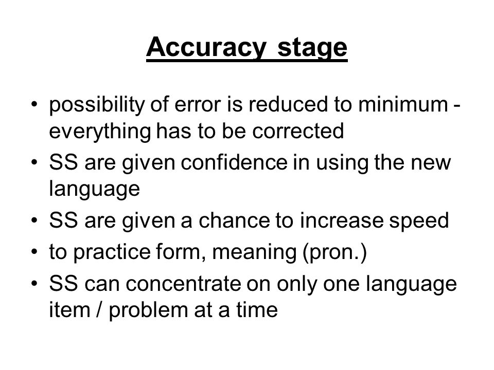 Accuracy stage possibility of error is reduced to minimum - everything has to be corrected. SS are given confidence in using the new language.