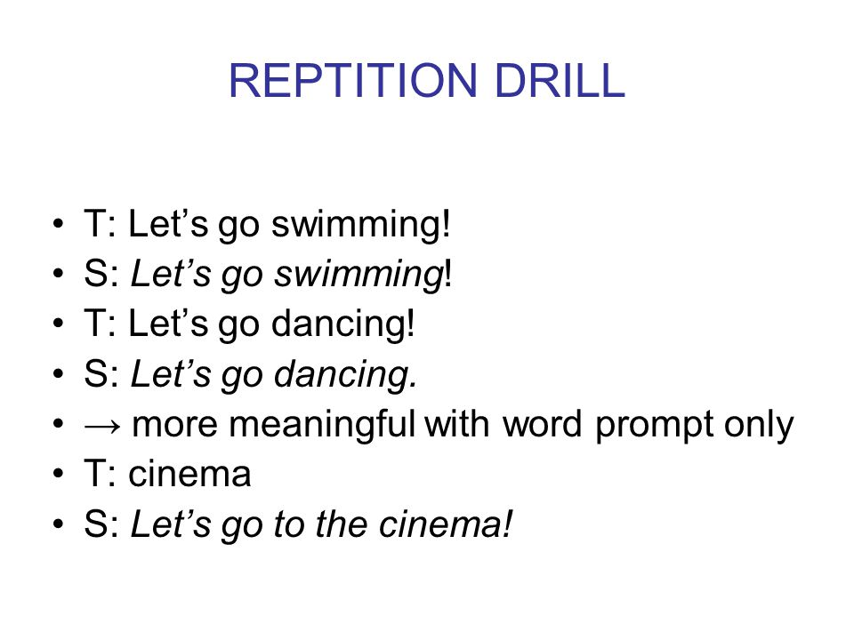 REPTITION DRILL T: Let's go swimming! S: Let's go swimming!