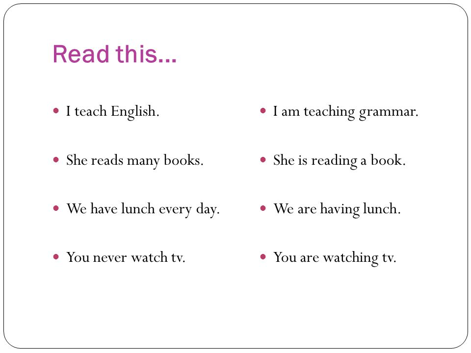 Read this... I teach English. She reads many books.