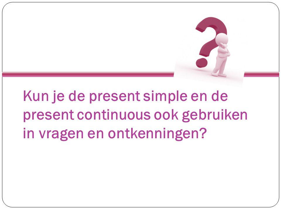 Kun je de present simple en de present continuous ook gebruiken in vragen en ontkenningen
