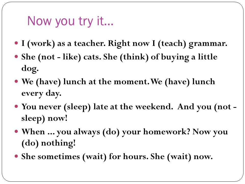 Now you try it... I (work) as a teacher. Right now I (teach) grammar.