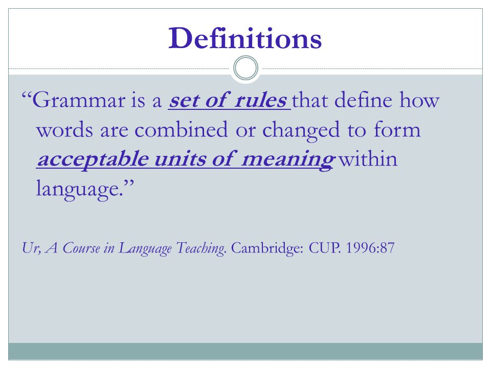 Definitions Grammar is a set of rules that define how words are combined or changed to form acceptable units of meaning within language.