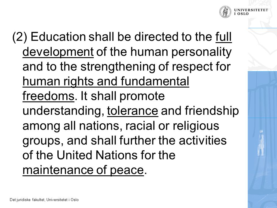 (2) Education shall be directed to the full development of the human personality and to the strengthening of respect for human rights and fundamental freedoms. It shall promote understanding, tolerance and friendship among all nations, racial or religious groups, and shall further the activities of the United Nations for the maintenance of peace.