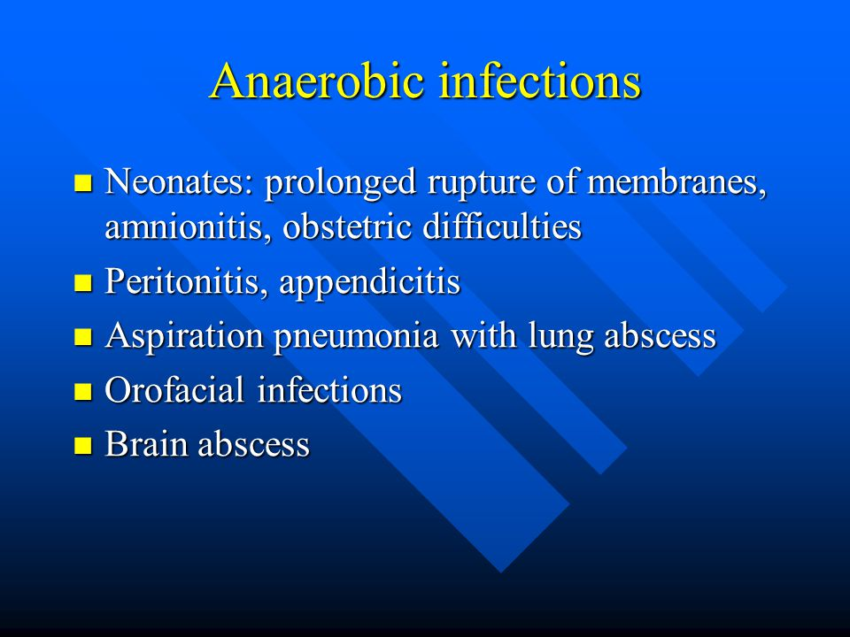 Anaerobic infections Neonates: prolonged rupture of membranes, amnionitis, obstetric difficulties. Peritonitis, appendicitis.