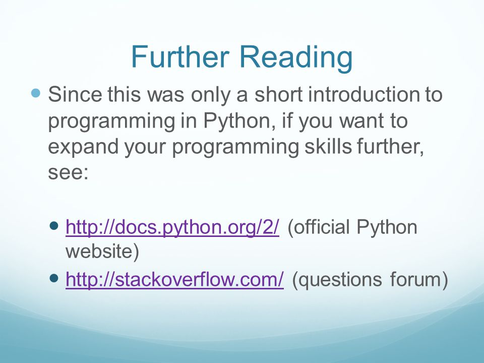 Further Reading Since this was only a short introduction to programming in Python, if you want to expand your programming skills further, see: