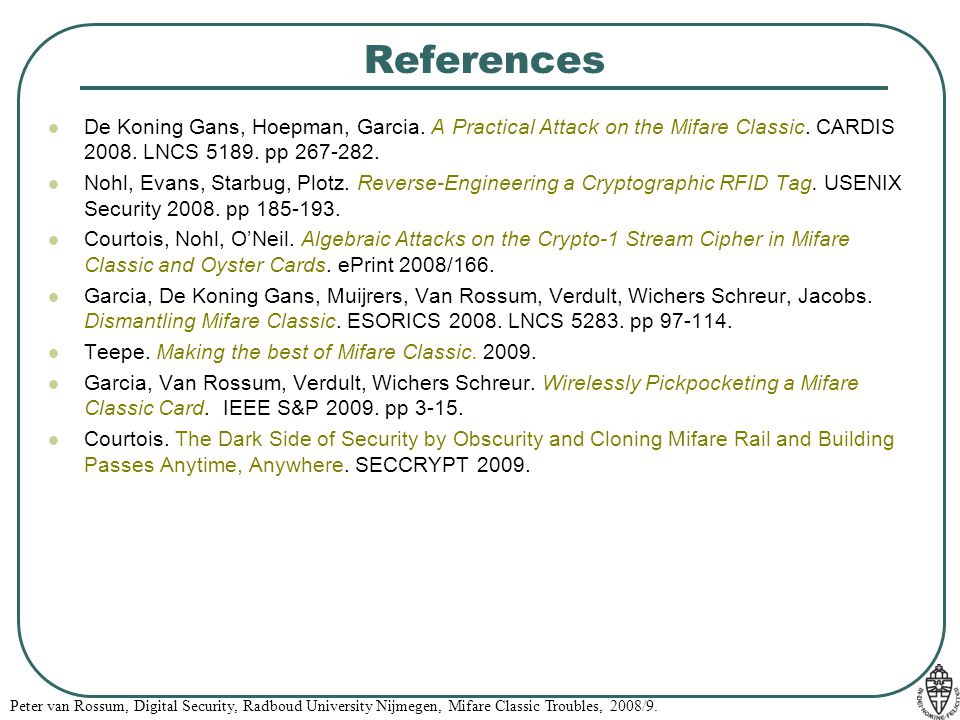 References De Koning Gans, Hoepman, Garcia. A Practical Attack on the Mifare Classic. CARDIS 2008. LNCS 5189. pp 267-282.