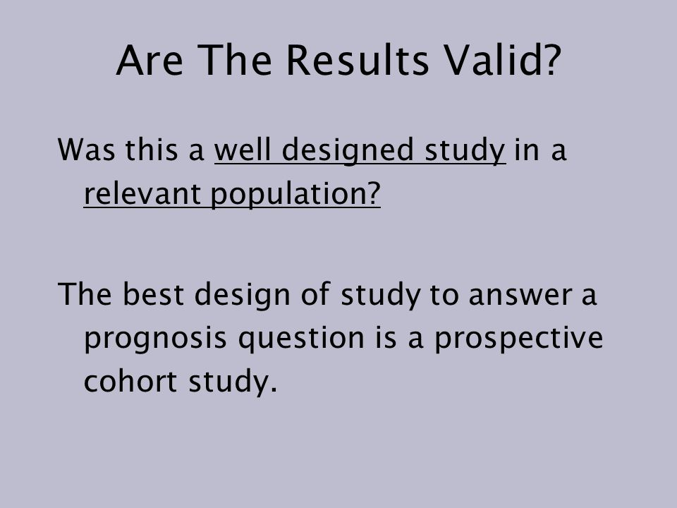 Are The Results Valid Was this a well designed study in a relevant population