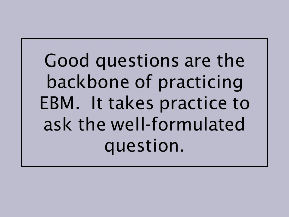 Good questions are the backbone of practicing EBM