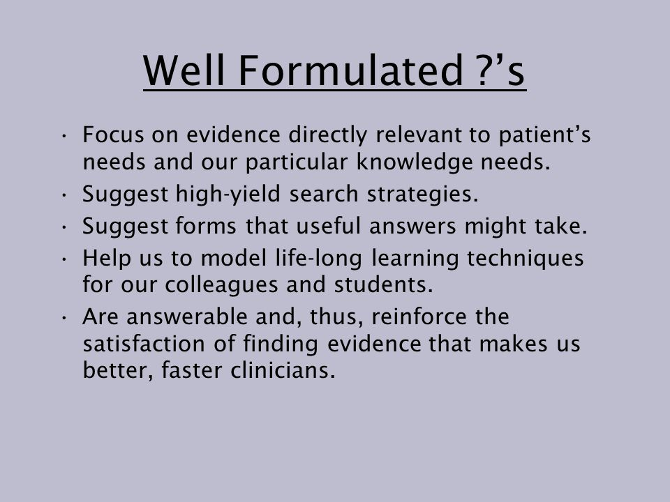 Well Formulated 's Focus on evidence directly relevant to patient's needs and our particular knowledge needs.