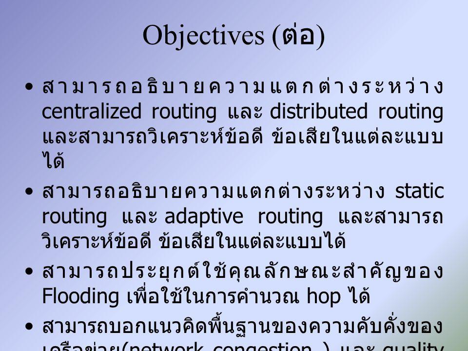 Objectives (ต่อ) สามารถอธิบายความแตกต่างระหว่าง centralized routing และ distributed routing และสามารถวิเคราะห์ข้อดี ข้อเสียในแต่ละแบบได้