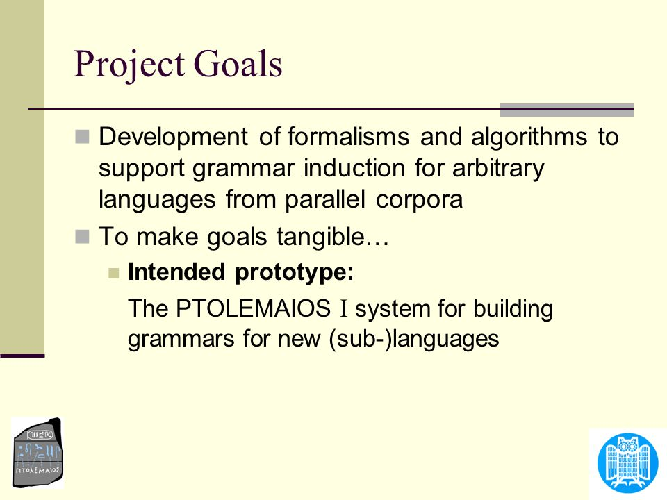 Project Goals Development of formalisms and algorithms to support grammar induction for arbitrary languages from parallel corpora.