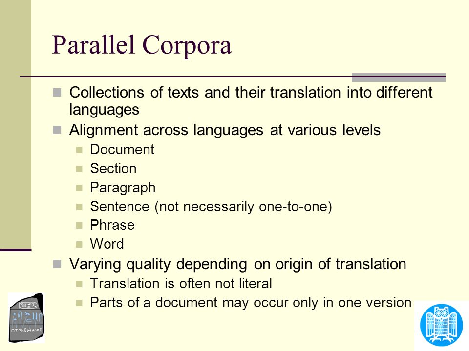 Parallel Corpora Collections of texts and their translation into different languages. Alignment across languages at various levels.