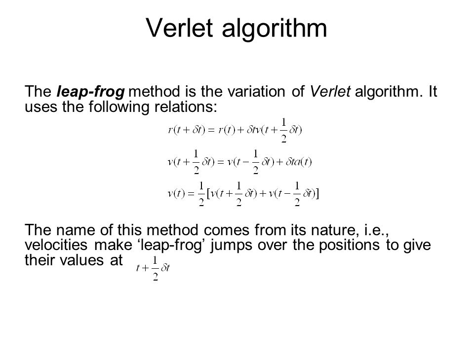 Verlet algorithm The leap-frog method is the variation of Verlet algorithm. It uses the following relations: