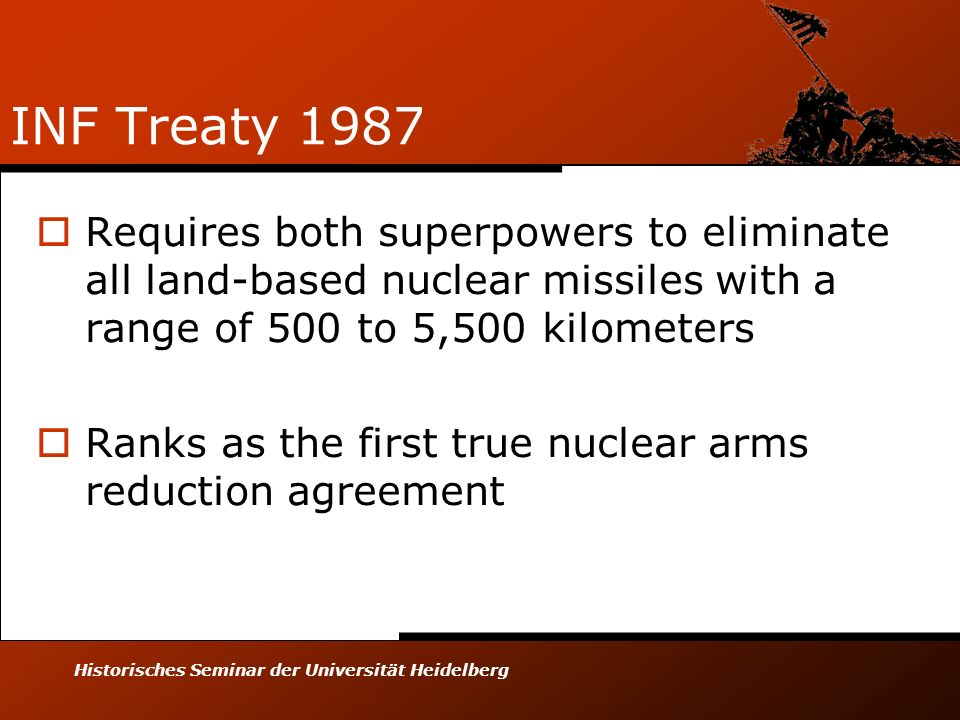INF Treaty 1987 Requires both superpowers to eliminate all land-based nuclear missiles with a range of 500 to 5,500 kilometers.