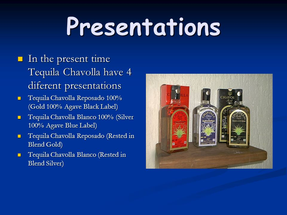 Presentations In the present time Tequila Chavolla have 4 diferent presentations. Tequila Chavolla Reposado 100% (Gold 100% Agave Black Label)