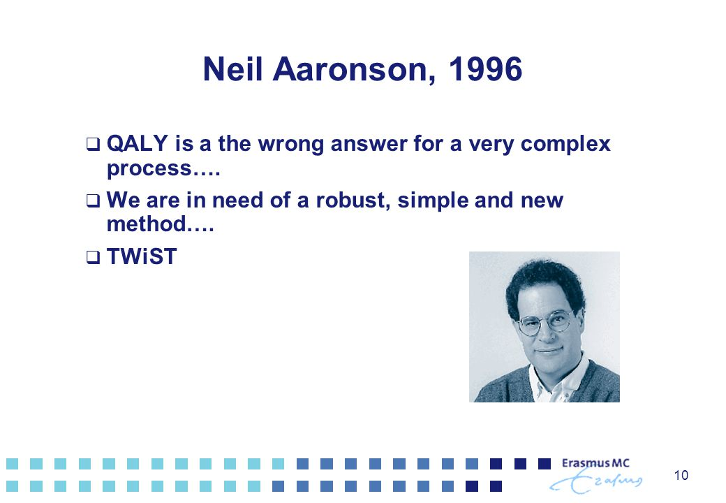 Neil Aaronson, 1996 QALY is a the wrong answer for a very complex process…. We are in need of a robust, simple and new method….