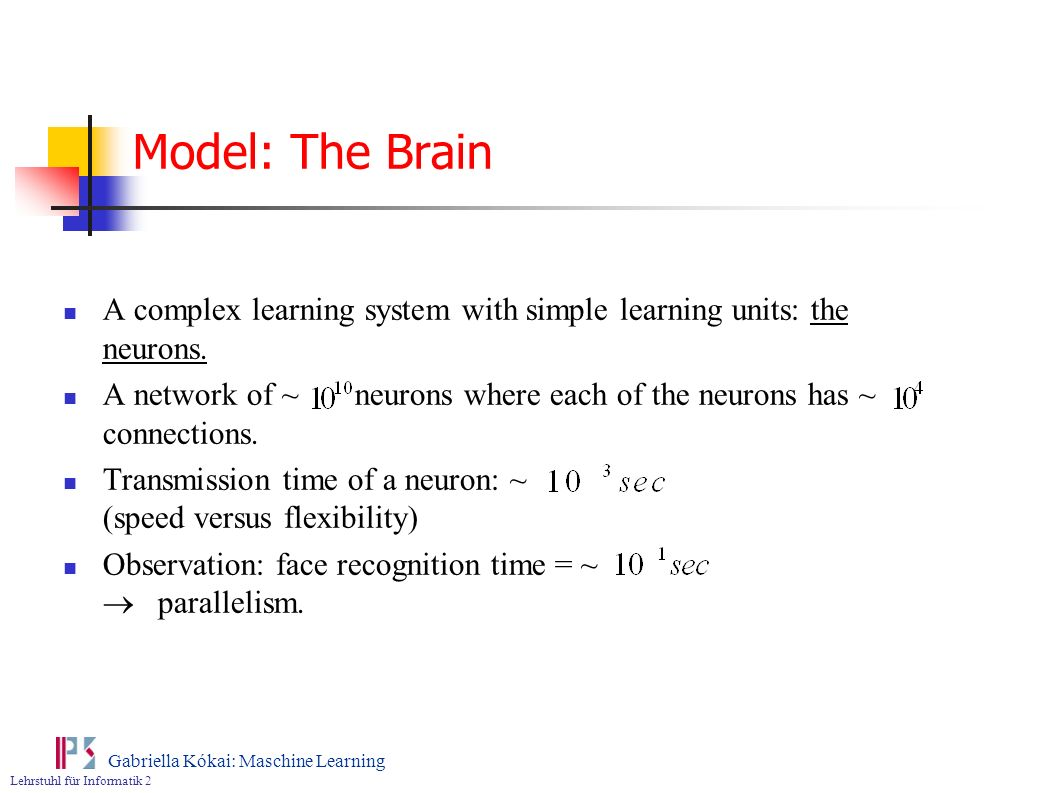Model: The Brain A complex learning system with simple learning units: the neurons.
