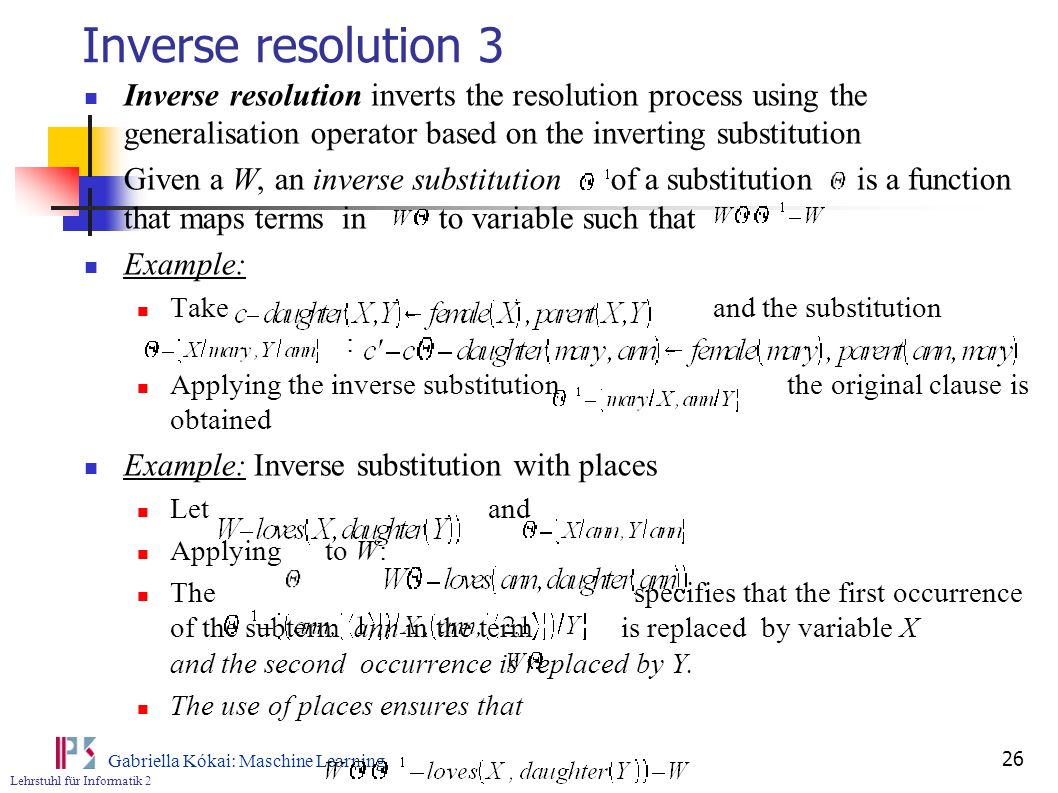 Inverse resolution 3 Inverse resolution inverts the resolution process using the generalisation operator based on the inverting substitution.