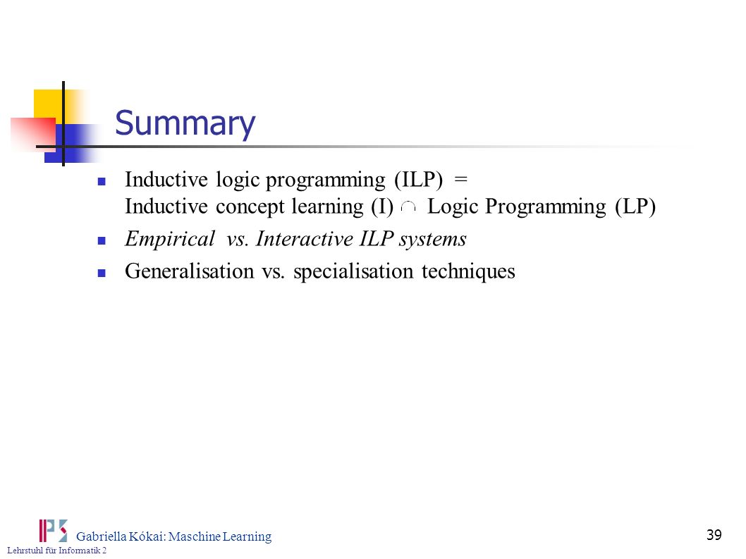 Summary Inductive logic programming (ILP) = Inductive concept learning (I) Logic Programming (LP)