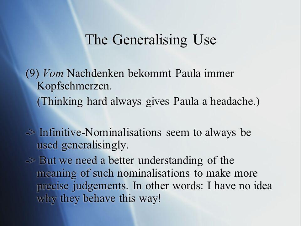 The Generalising Use (9) Vom Nachdenken bekommt Paula immer Kopfschmerzen. (Thinking hard always gives Paula a headache.)