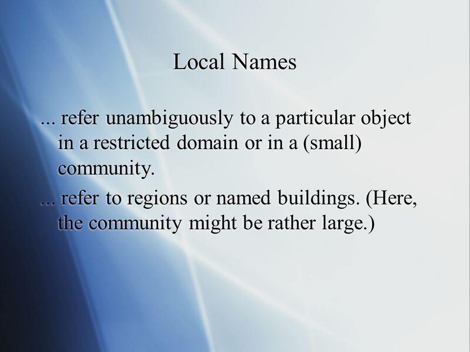 Local Names ... refer unambiguously to a particular object in a restricted domain or in a (small) community.
