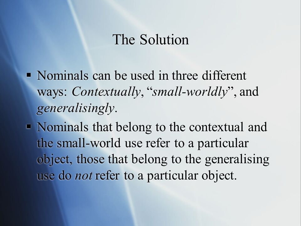 The Solution Nominals can be used in three different ways: Contextually, small-worldly , and generalisingly.