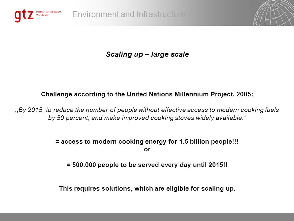 "Scaling up – large scale Challenge according to the United Nations Millennium Project, 2005: ""By 2015, to reduce the number of people without effective access to modern cooking fuels by 50 percent, and make improved cooking stoves widely available. = access to modern cooking energy for 1.5 billion people!!."