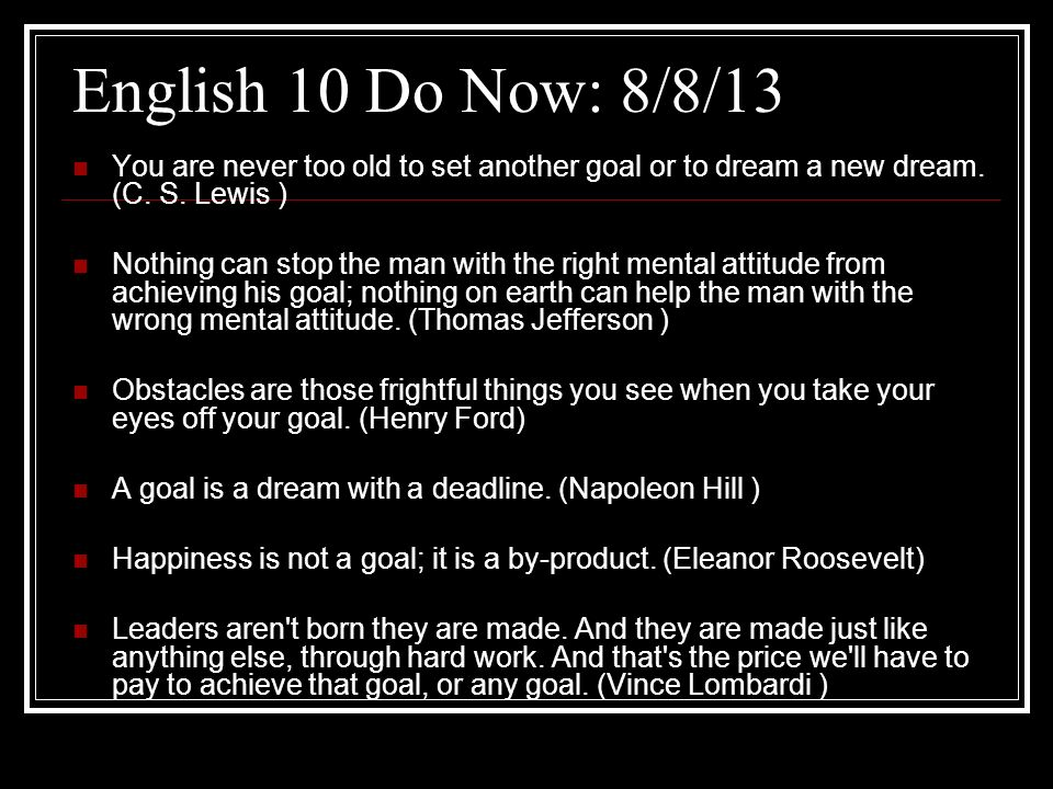 English 10 Do Now: 8/8/13 You are never too old to set another goal or to dream a new dream. (C. S. Lewis )