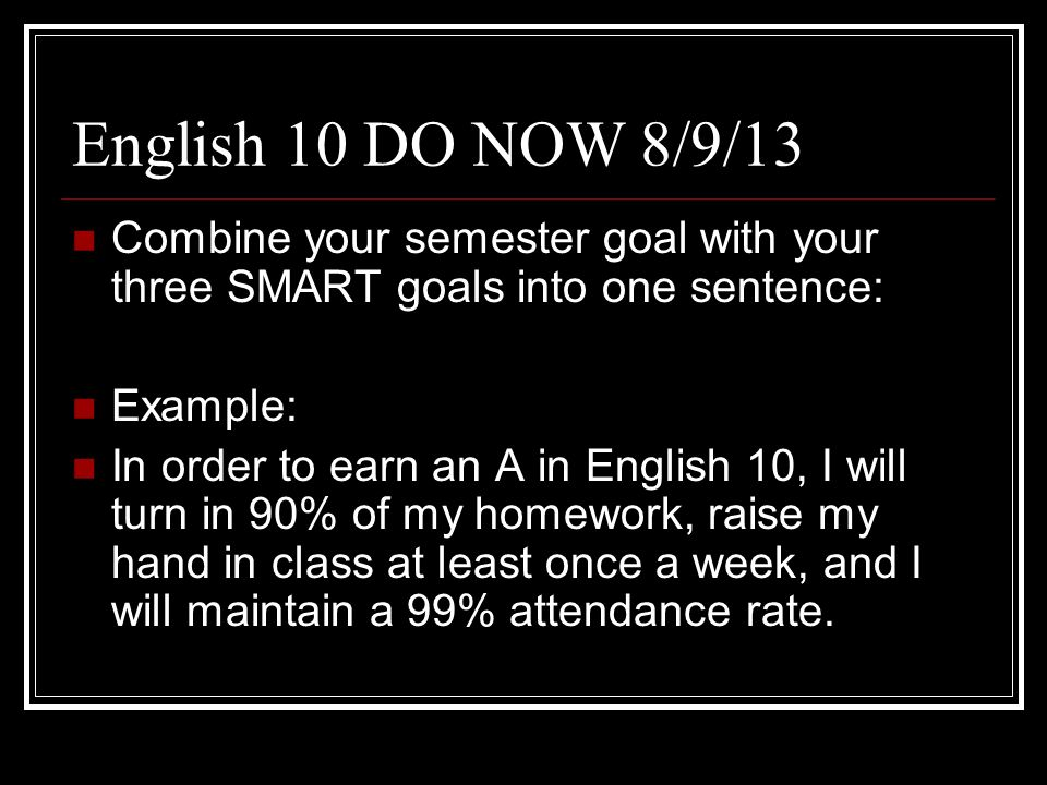 English 10 DO NOW 8/9/13 Combine your semester goal with your three SMART goals into one sentence: Example: