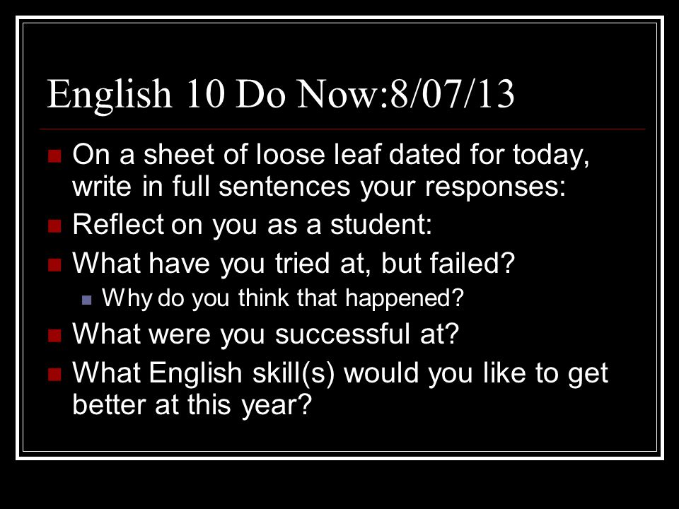English 10 Do Now:8/07/13 On a sheet of loose leaf dated for today, write in full sentences your responses: