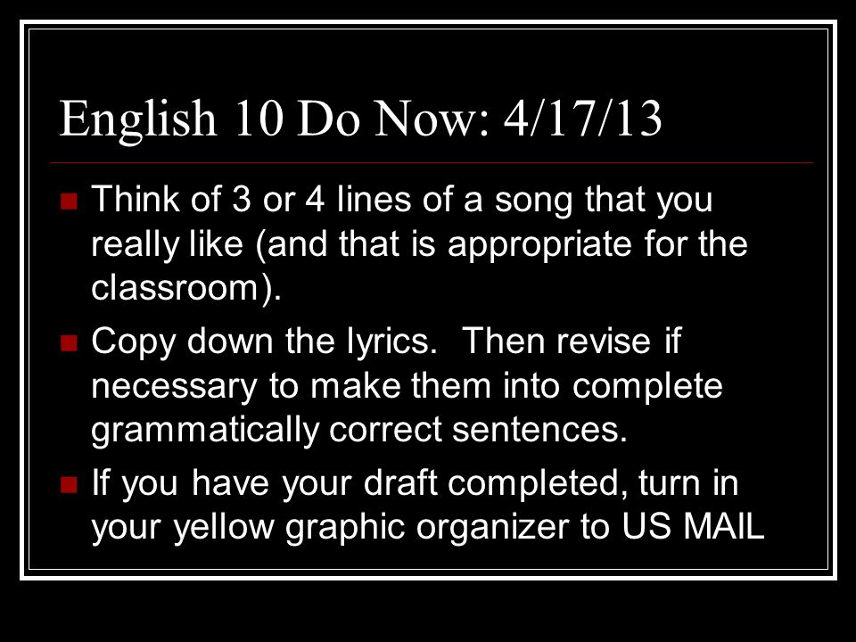 English 10 Do Now: 4/17/13 Think of 3 or 4 lines of a song that you really like (and that is appropriate for the classroom).