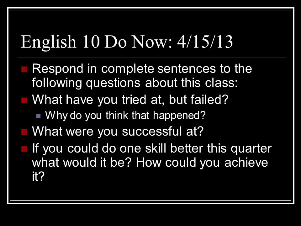 English 10 Do Now: 4/15/13 Respond in complete sentences to the following questions about this class:
