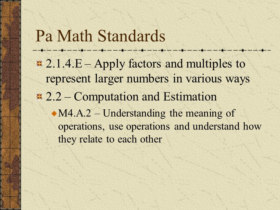 Pa Math Standards2.1.4.E – Apply factors and multiples to represent larger numbers in various ways.