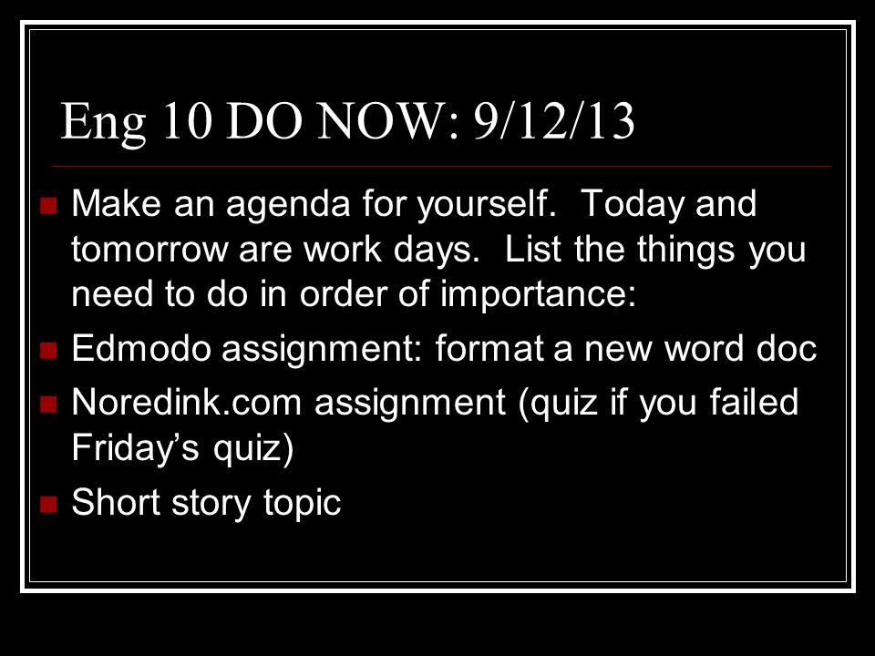 Eng 10 DO NOW: 9/12/13 Make an agenda for yourself. Today and tomorrow are work days. List the things you need to do in order of importance:
