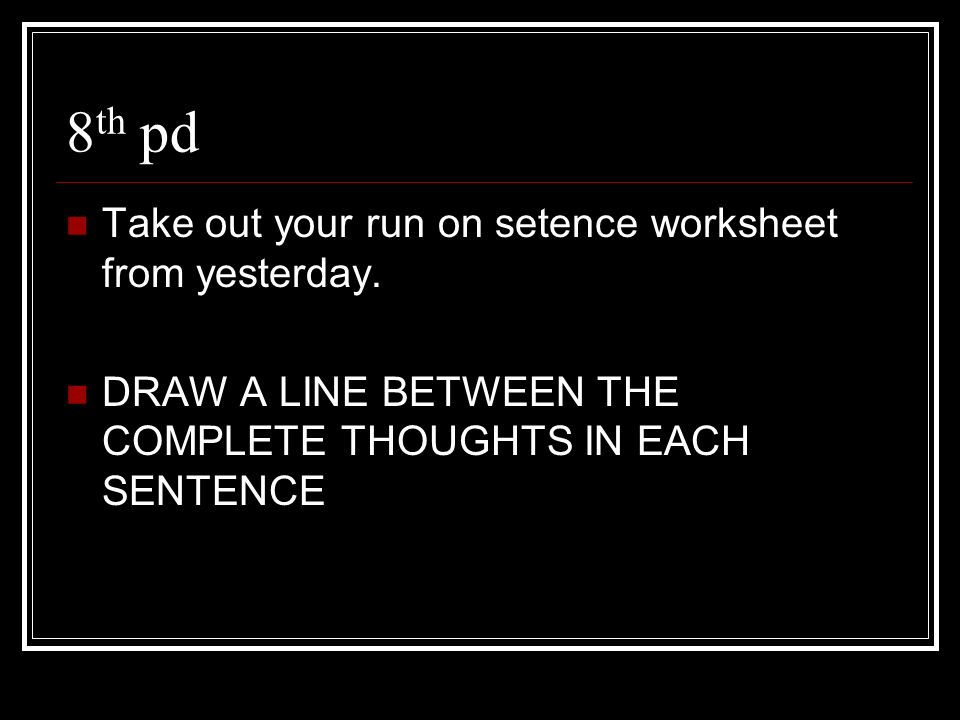 8th pd Take out your run on setence worksheet from yesterday.