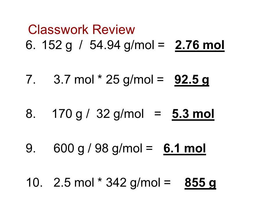 Classwork Review 152 g / 54.94 g/mol = 2.76 mol